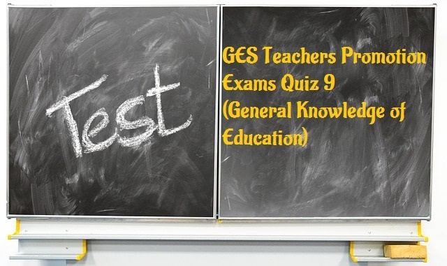 GES Teachers Promotion Exams Quiz 9 (General Knowledge of Education)